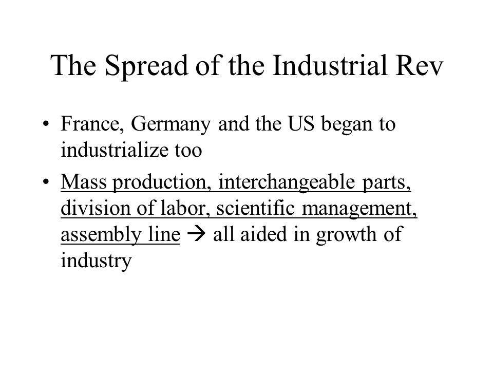 The Spread of the Industrial Rev France, Germany and the US began to industrialize too Mass production, interchangeable parts, division of labor, scientific management, assembly line all aided in growth of industry