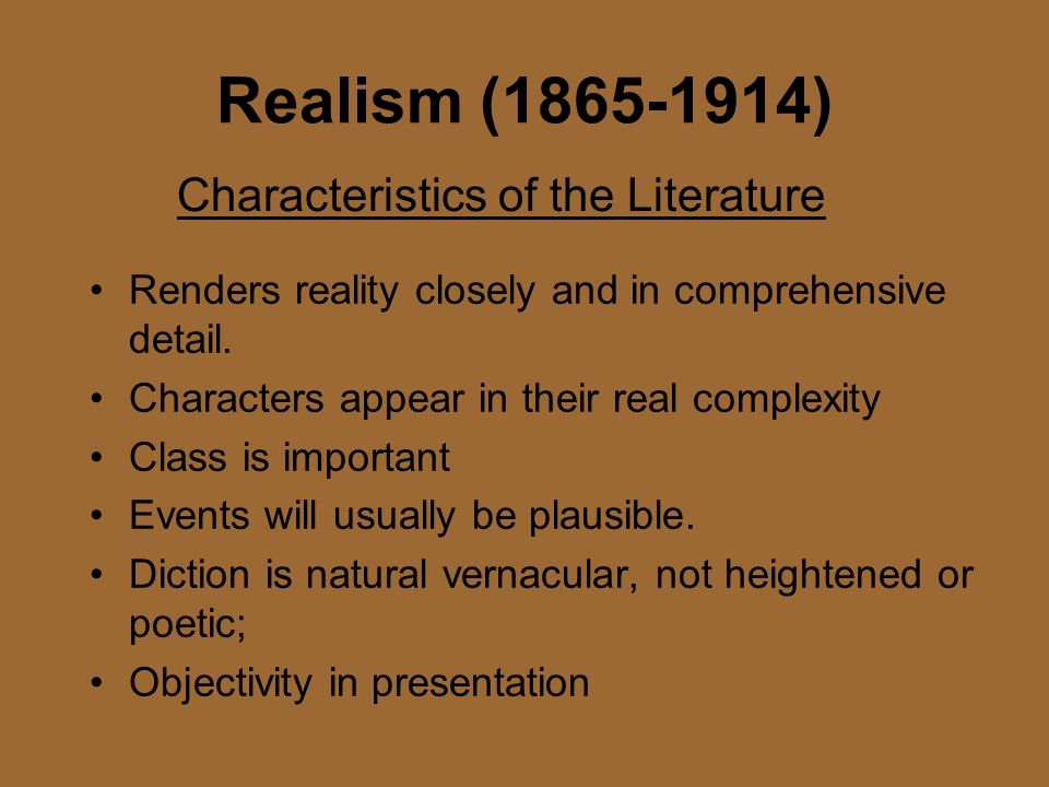 Realism (1865-1914) Renders reality closely and in comprehensive detail. Characters appear in their real complexity Class is important Events will usu