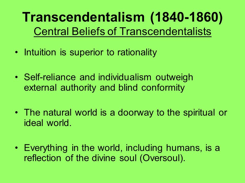 Transcendentalism (1840-1860) Central Beliefs of Transcendentalists Intuition is superior to rationality Self-reliance and individualism outweigh exte