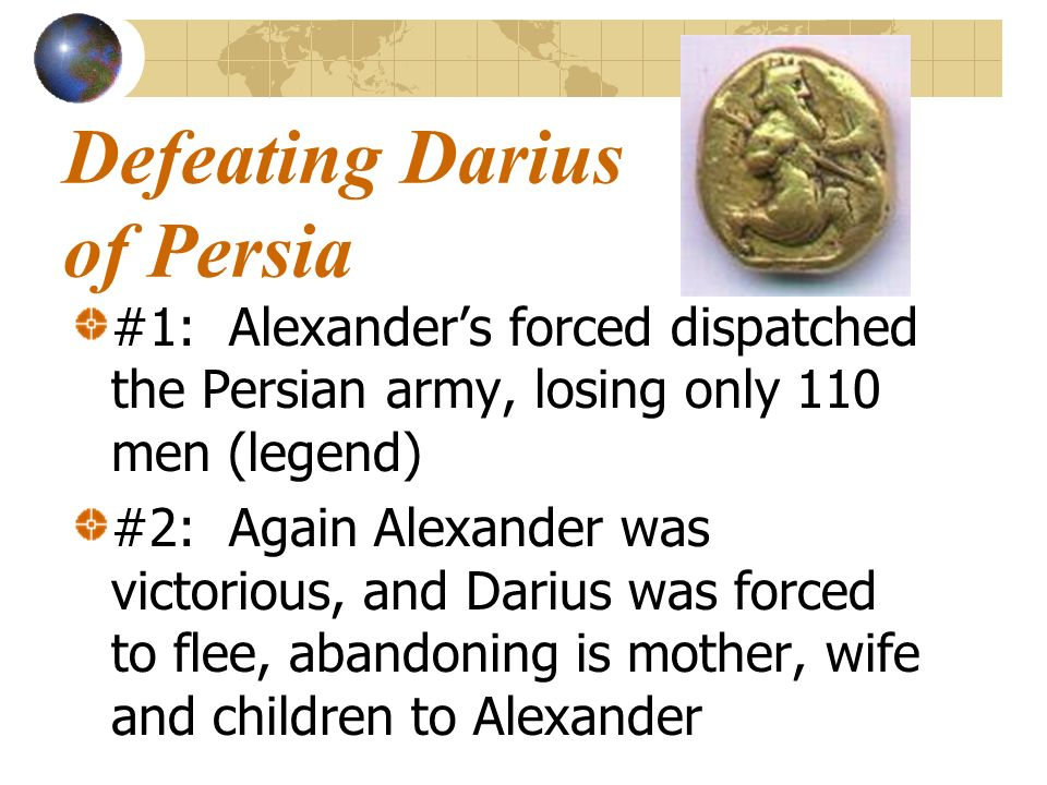 Defeating Darius of Persia #1: Alexanders forced dispatched the Persian army, losing only 110 men (legend) #2: Again Alexander was victorious, and Dar