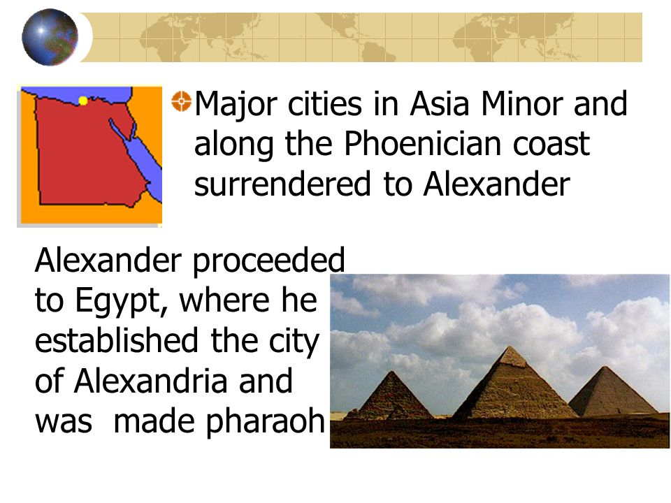 Major cities in Asia Minor and along the Phoenician coast surrendered to Alexander Alexander proceeded to Egypt, where he established the city of Alex