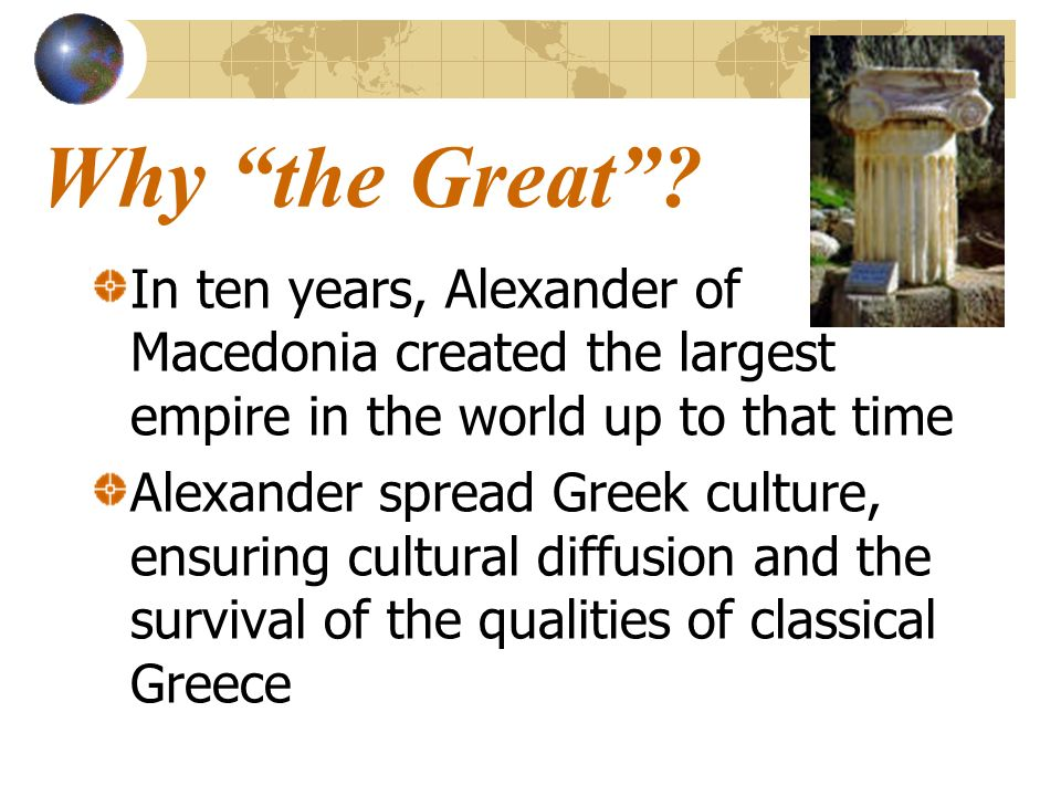 Why the Great? In ten years, Alexander of Macedonia created the largest empire in the world up to that time Alexander spread Greek culture, ensuring c