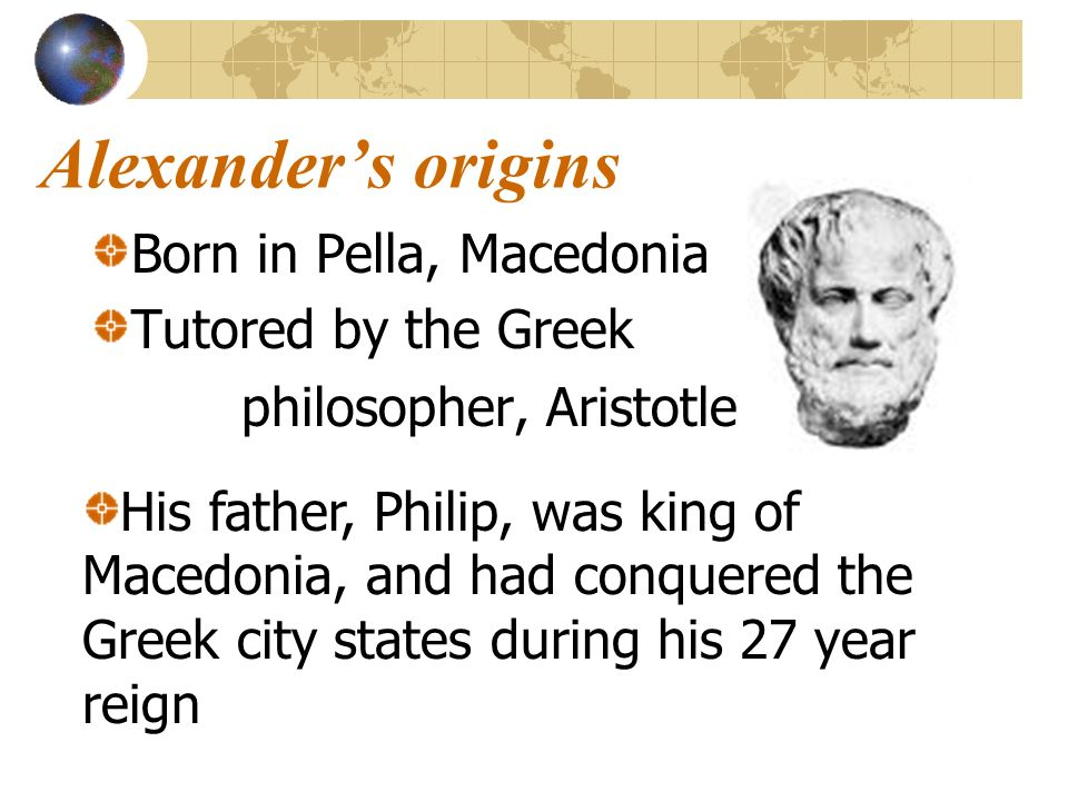 Alexanders origins Born in Pella, Macedonia Tutored by the Greek philosopher, Aristotle His father, Philip, was king of Macedonia, and had conquered t