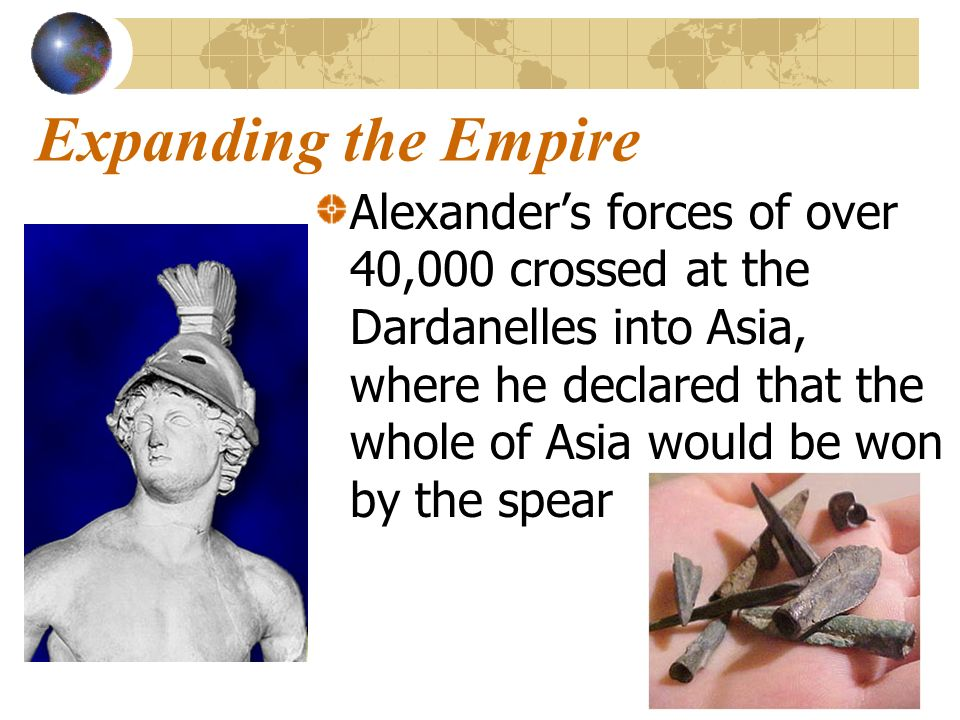 Expanding the Empire Alexanders forces of over 40,000 crossed at the Dardanelles into Asia, where he declared that the whole of Asia would be won by t