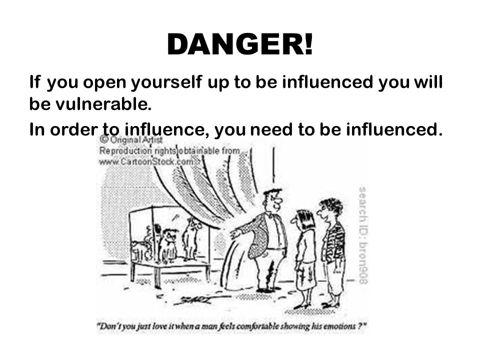 DANGER! If you open yourself up to be influenced you will be vulnerable. In order to influence, you need to be influenced.