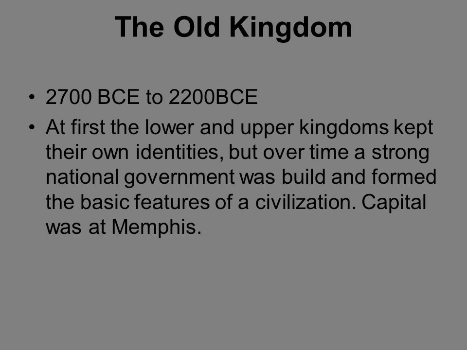 The Old Kingdom 2700 BCE to 2200BCE At first the lower and upper kingdoms kept their own identities, but over time a strong national government was bu