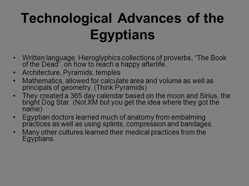 Technological Advances of the Egyptians Written language, Hieroglyphics collections of proverbs, The Book of the Dead, on how to reach a happy afterli