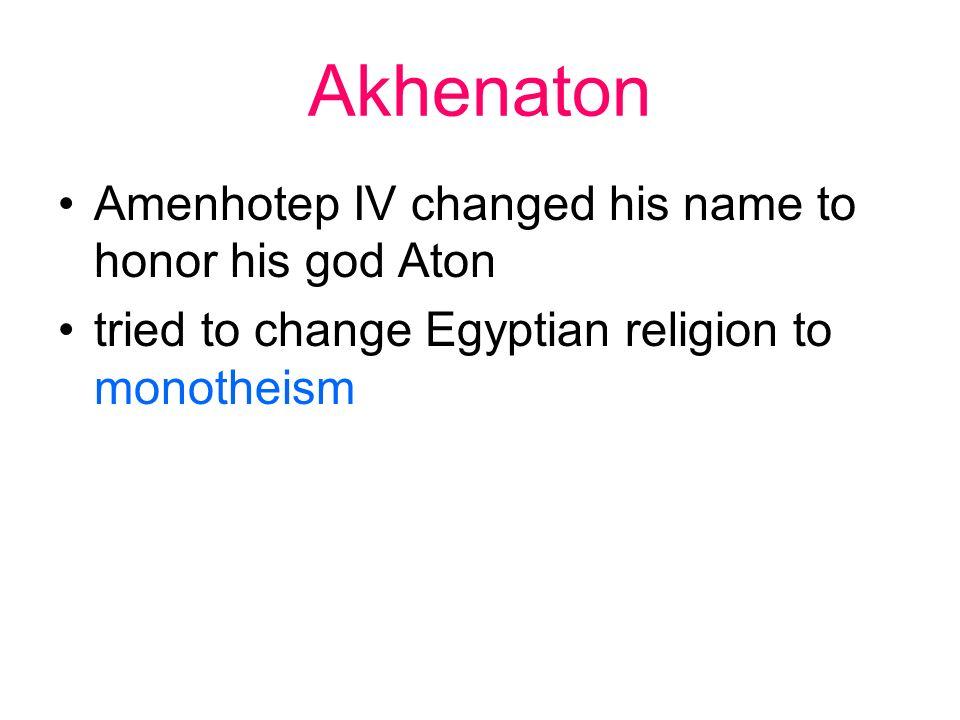 Akhenaton Amenhotep IV changed his name to honor his god Aton tried to change Egyptian religion to monotheism