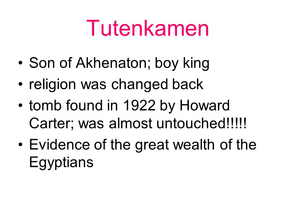 Tutenkamen Son of Akhenaton; boy king religion was changed back tomb found in 1922 by Howard Carter; was almost untouched!!!!! Evidence of the great w