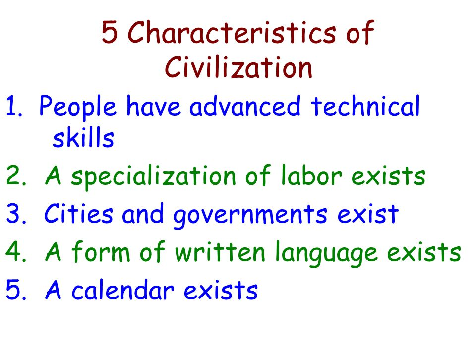 5 Characteristics of Civilization 1. People have advanced technical skills 2. A specialization of labor exists 3. Cities and governments exist 4. A fo