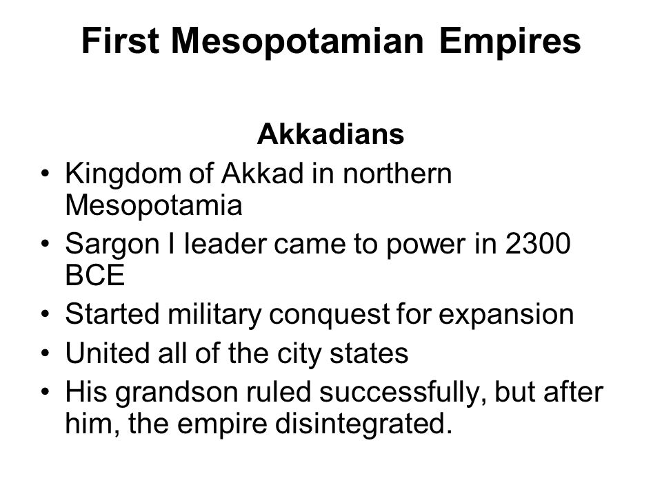 First Mesopotamian Empires Akkadians Kingdom of Akkad in northern Mesopotamia Sargon I leader came to power in 2300 BCE Started military conquest for