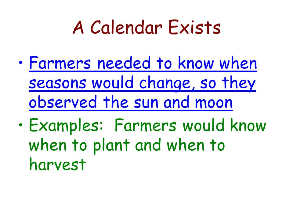 A Calendar Exists Farmers needed to know when seasons would change, so they observed the sun and moon Examples: Farmers would know when to plant and w