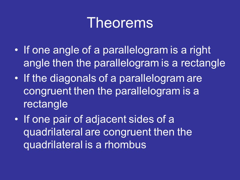 Theorems If one angle of a parallelogram is a right angle then the parallelogram is a rectangle If the diagonals of a parallelogram are congruent then