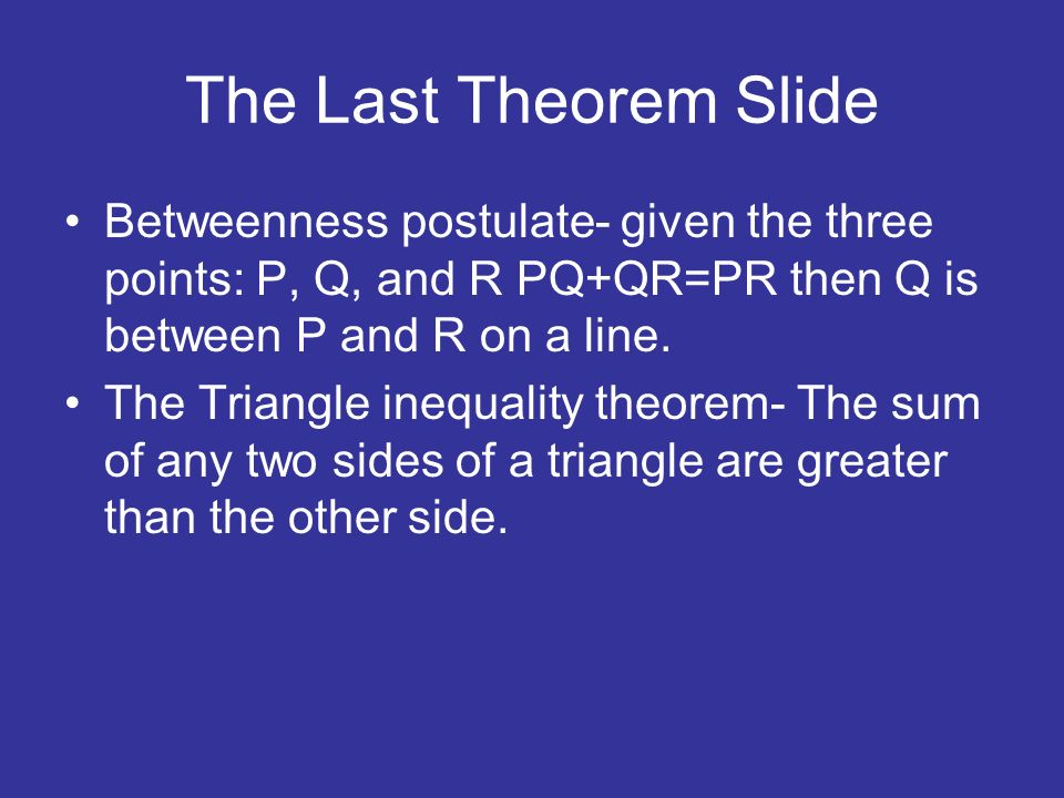 The Last Theorem Slide Betweenness postulate- given the three points: P, Q, and R PQ+QR=PR then Q is between P and R on a line. The Triangle inequalit