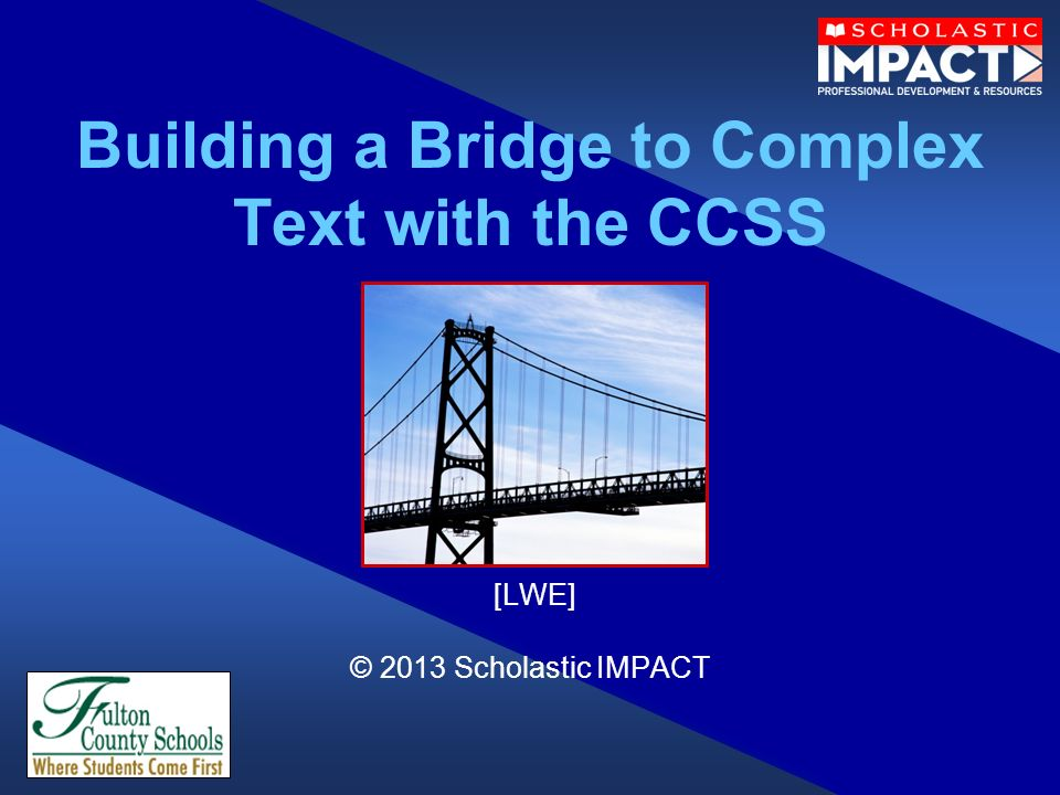Building a Bridge to Complex Text with the CCSS [LWE] © 2013 Scholastic IMPACT