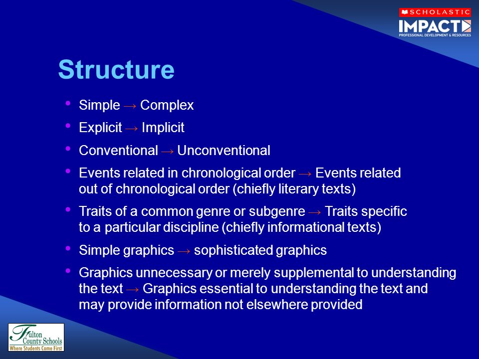 Simple Complex Explicit Implicit Conventional Unconventional Events related in chronological order Events related out of chronological order (chiefly literary texts) Traits of a common genre or subgenre Traits specific to a particular discipline (chiefly informational texts) Simple graphics sophisticated graphics Graphics unnecessary or merely supplemental to understanding the text Graphics essential to understanding the text and may provide information not elsewhere provided Structure