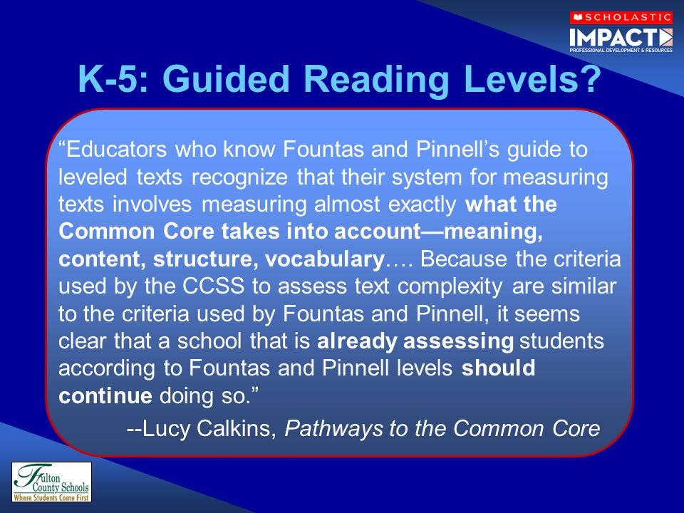 Educators who know Fountas and Pinnells guide to leveled texts recognize that their system for measuring texts involves measuring almost exactly what the Common Core takes into accountmeaning, content, structure, vocabulary….