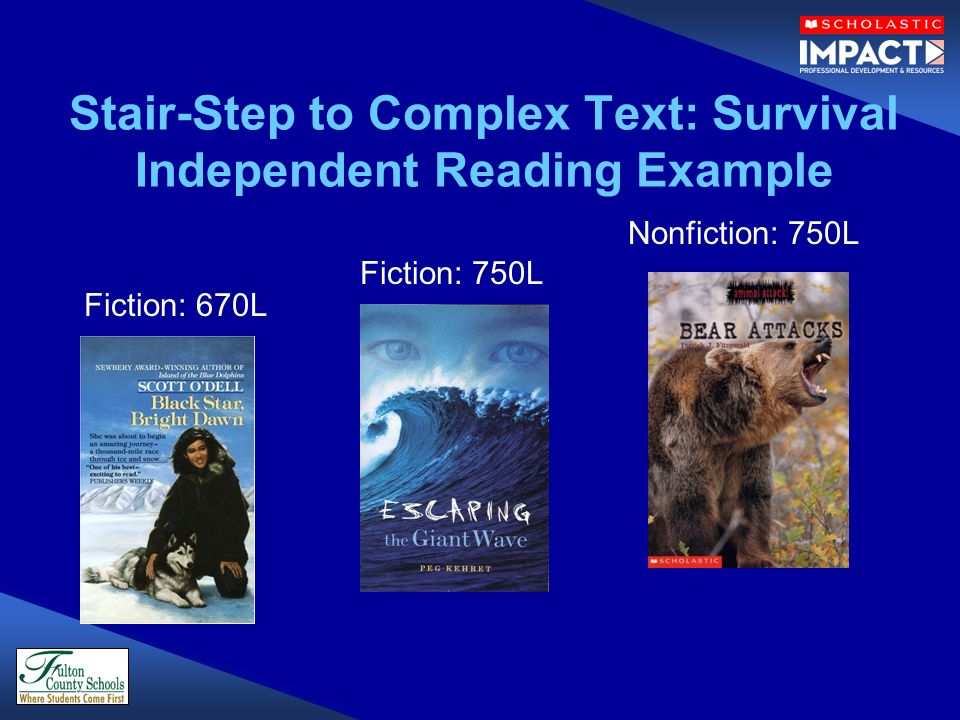 Stair-Step to Complex Text: Survival Independent Reading Example Fiction: 750L Nonfiction: 750L Fiction: 670L