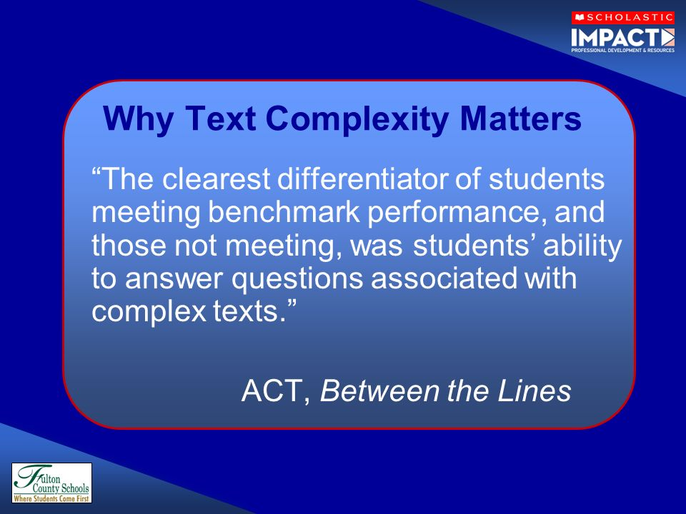 Why Text Complexity Matters The clearest differentiator of students meeting benchmark performance, and those not meeting, was students ability to answ