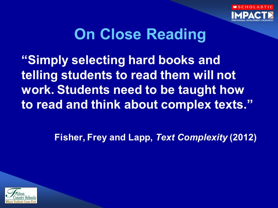 On Close Reading Simply selecting hard books and telling students to read them will not work. Students need to be taught how to read and think about c
