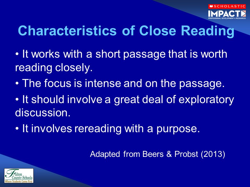 Characteristics of Close Reading It works with a short passage that is worth reading closely. The focus is intense and on the passage. It should invol