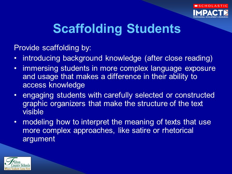 Scaffolding Students Provide scaffolding by: introducing background knowledge (after close reading) immersing students in more complex language exposu