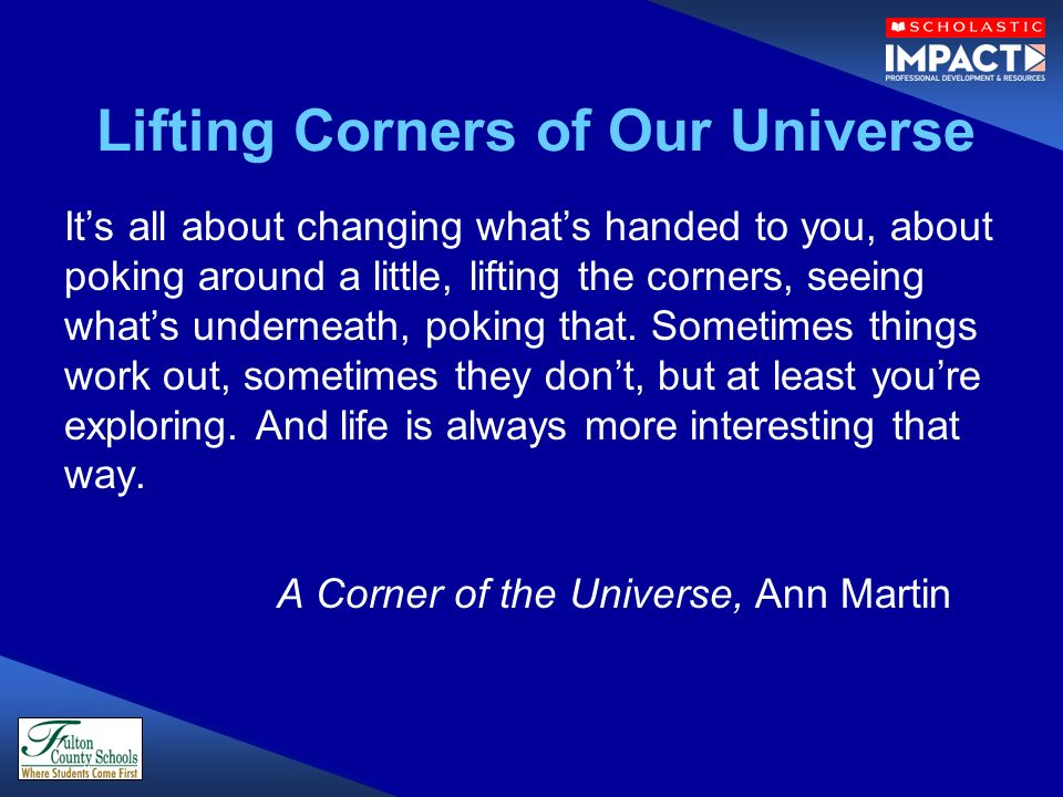 Lifting Corners of Our Universe Its all about changing whats handed to you, about poking around a little, lifting the corners, seeing whats underneath, poking that.