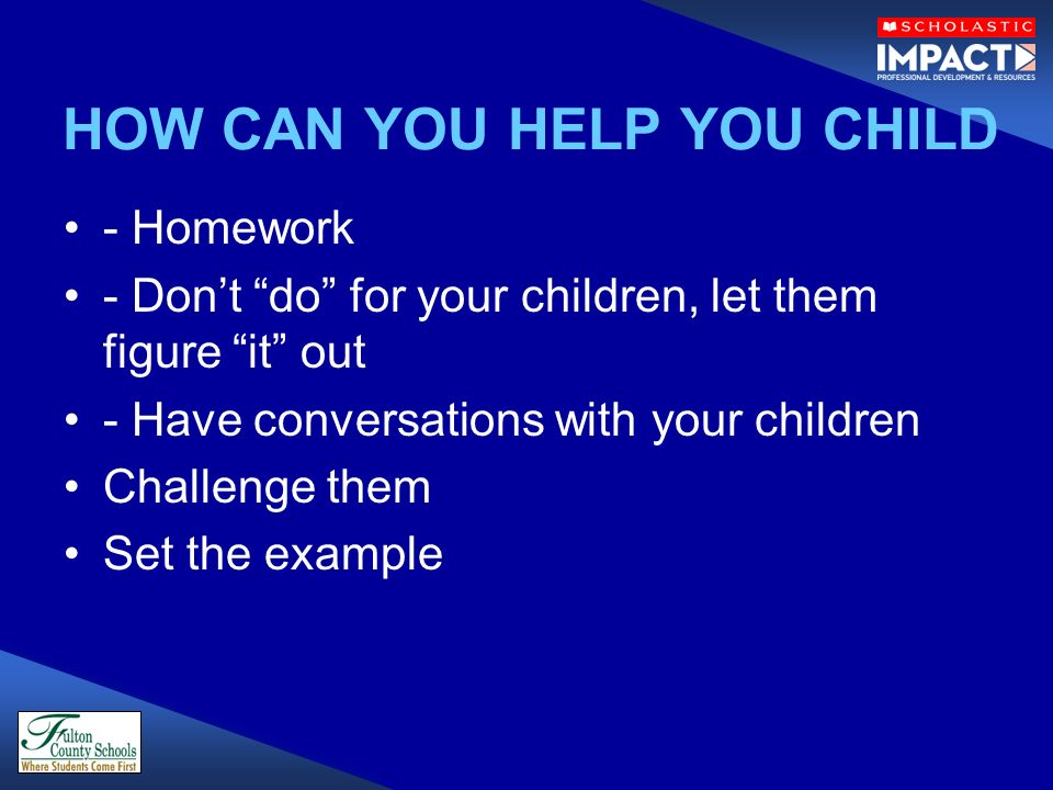 HOW CAN YOU HELP YOU CHILD - Homework - Dont do for your children, let them figure it out - Have conversations with your children Challenge them Set t
