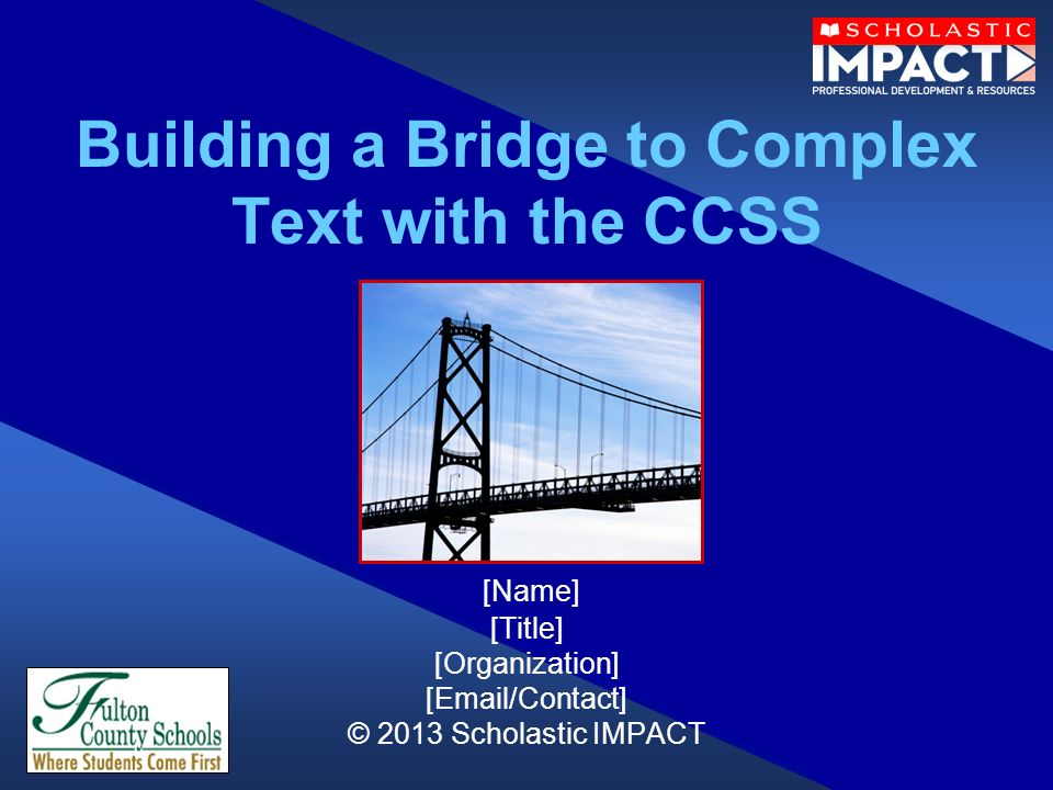 Building a Bridge to Complex Text with the CCSS [Name] [Title] [Organization] [Email/Contact] © 2013 Scholastic IMPACT