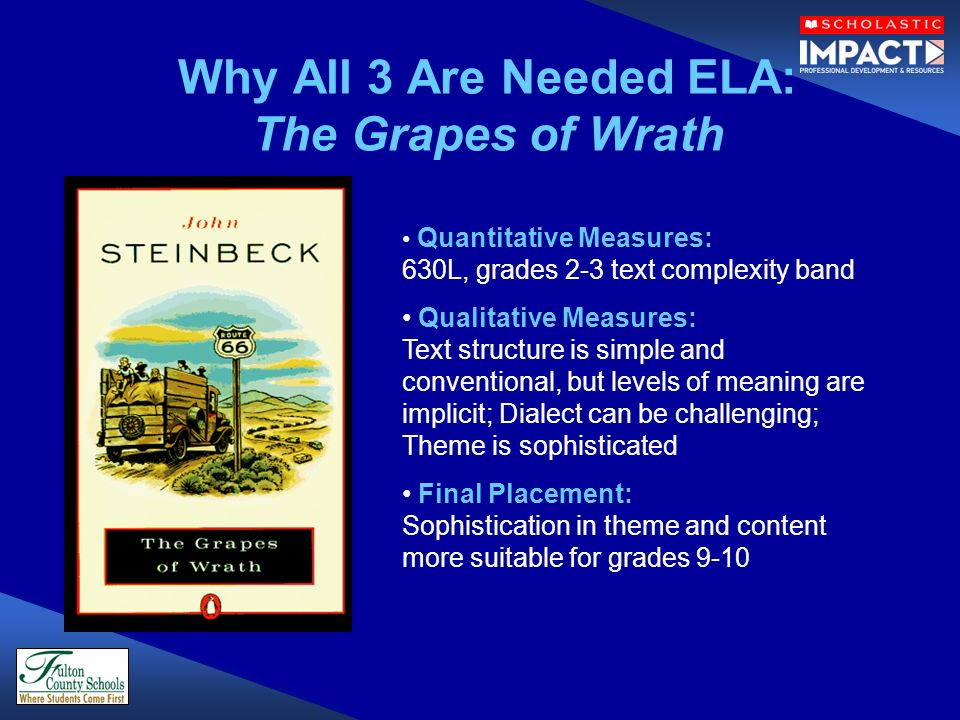 Why All 3 Are Needed ELA: The Grapes of Wrath Quantitative Measures: 630L, grades 2-3 text complexity band Qualitative Measures: Text structure is simple and conventional, but levels of meaning are implicit; Dialect can be challenging; Theme is sophisticated Final Placement: Sophistication in theme and content more suitable for grades 9-10