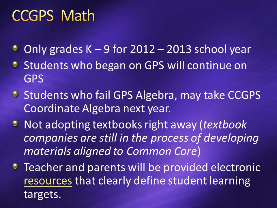 Only grades K – 9 for 2012 – 2013 school year Students who began on GPS will continue on GPS Students who fail GPS Algebra, may take CCGPS Coordinate Algebra next year.