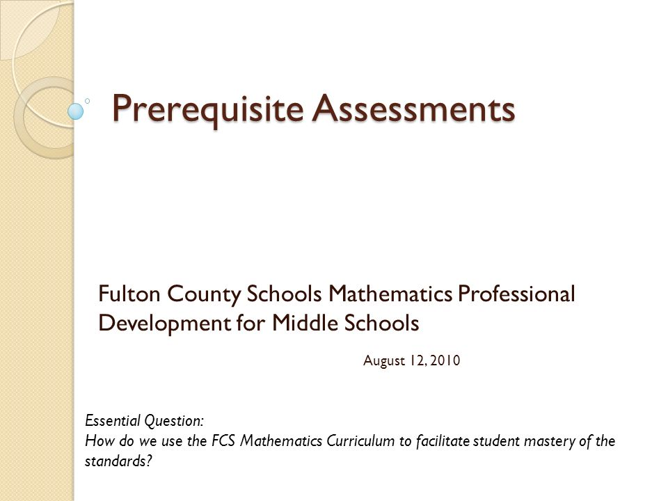 Prerequisite Assessments Fulton County Schools Mathematics Professional Development for Middle Schools August 12, 2010 Essential Question: How do we use the FCS Mathematics Curriculum to facilitate student mastery of the standards