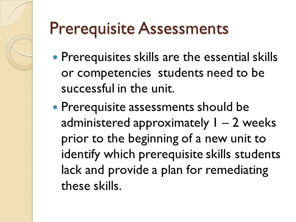 Prerequisite Assessments Prerequisites skills are the essential skills or competencies students need to be successful in the unit.