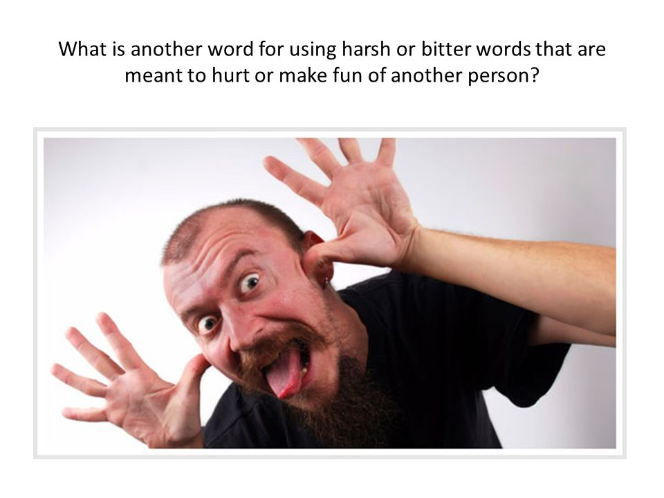 What is another word for using harsh or bitter words that are meant to hurt or make fun of another person