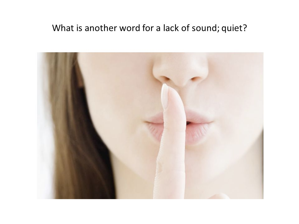 What is another word for a lack of sound; quiet?