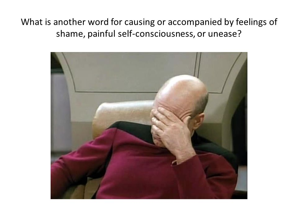 What is another word for causing or accompanied by feelings of shame, painful self-consciousness, or unease?