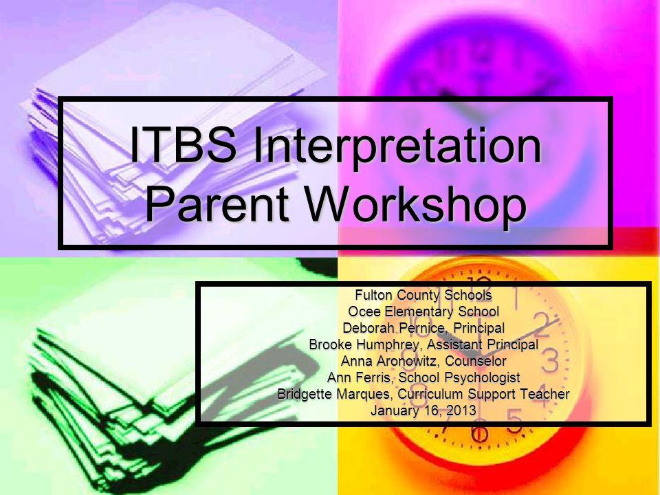 ITBS Interpretation Parent Workshop Fulton County Schools Ocee Elementary School Deborah Pernice, Principal Brooke Humphrey, Assistant Principal Anna