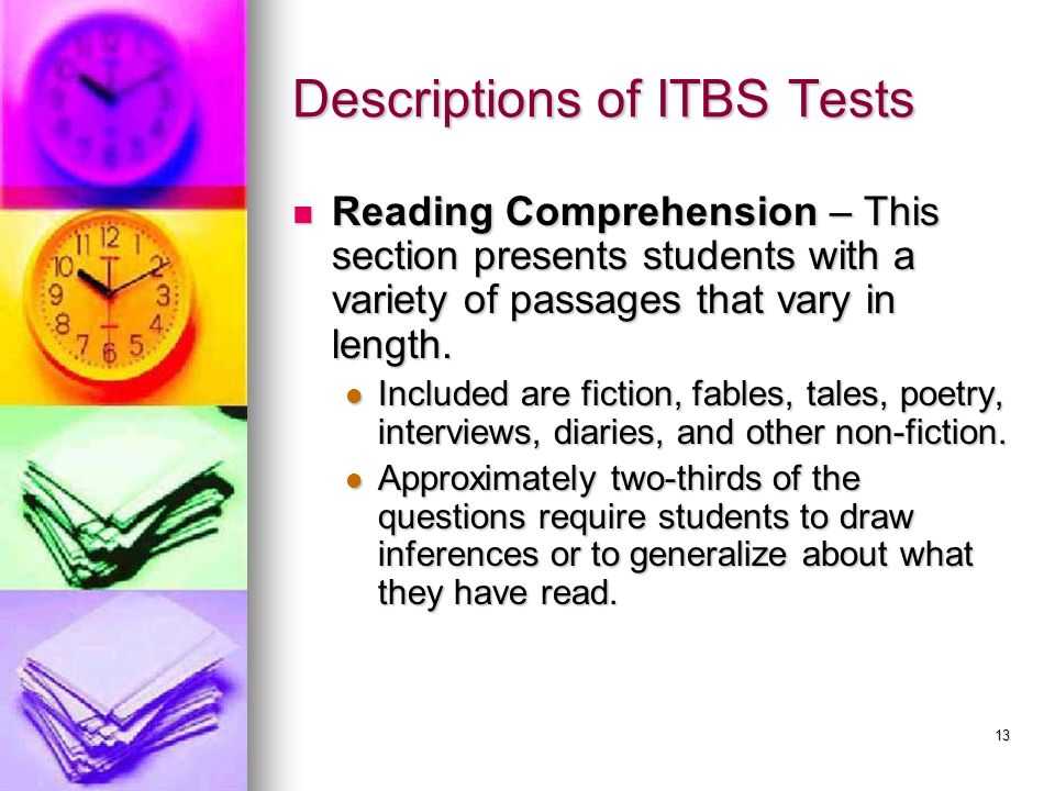 13 Descriptions of ITBS Tests Reading Comprehension – This section presents students with a variety of passages that vary in length. Reading Comprehen