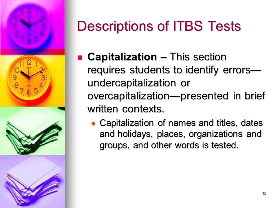 15 Descriptions of ITBS Tests Capitalization – This section requires students to identify errors undercapitalization or overcapitalizationpresented in