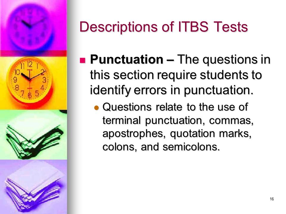 16 Descriptions of ITBS Tests Punctuation – The questions in this section require students to identify errors in punctuation. Punctuation – The questi