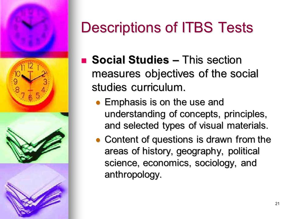 21 Descriptions of ITBS Tests Social Studies – This section measures objectives of the social studies curriculum. Social Studies – This section measur