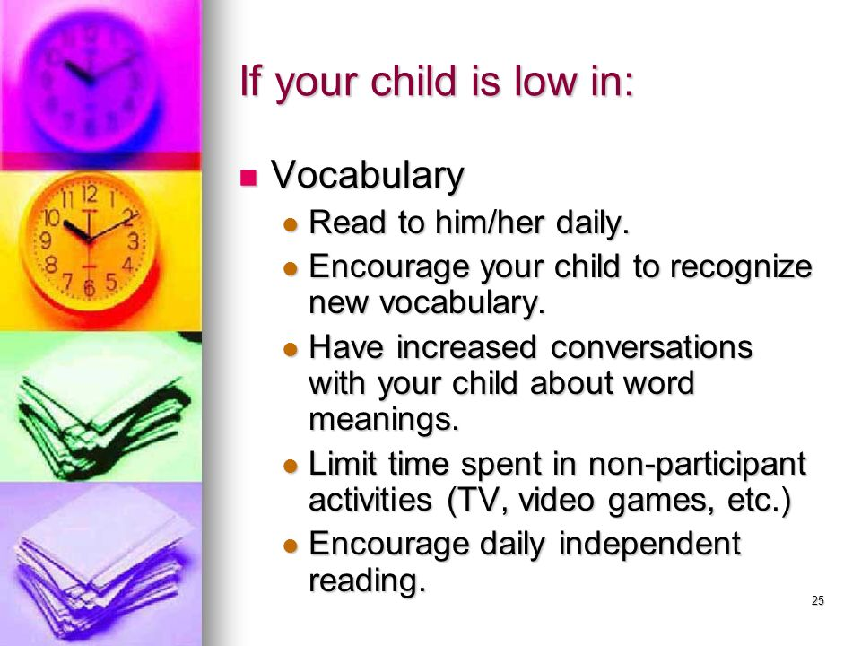 25 If your child is low in: Vocabulary Vocabulary Read to him/her daily. Read to him/her daily. Encourage your child to recognize new vocabulary. Enco