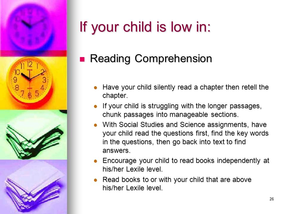 26 If your child is low in: Reading Comprehension Reading Comprehension Have your child silently read a chapter then retell the chapter. Have your chi
