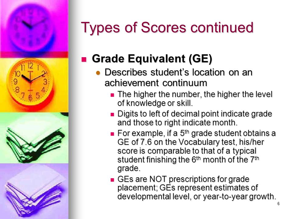 6 Types of Scores continued Grade Equivalent (GE) Grade Equivalent (GE) Describes students location on an achievement continuum Describes students loc
