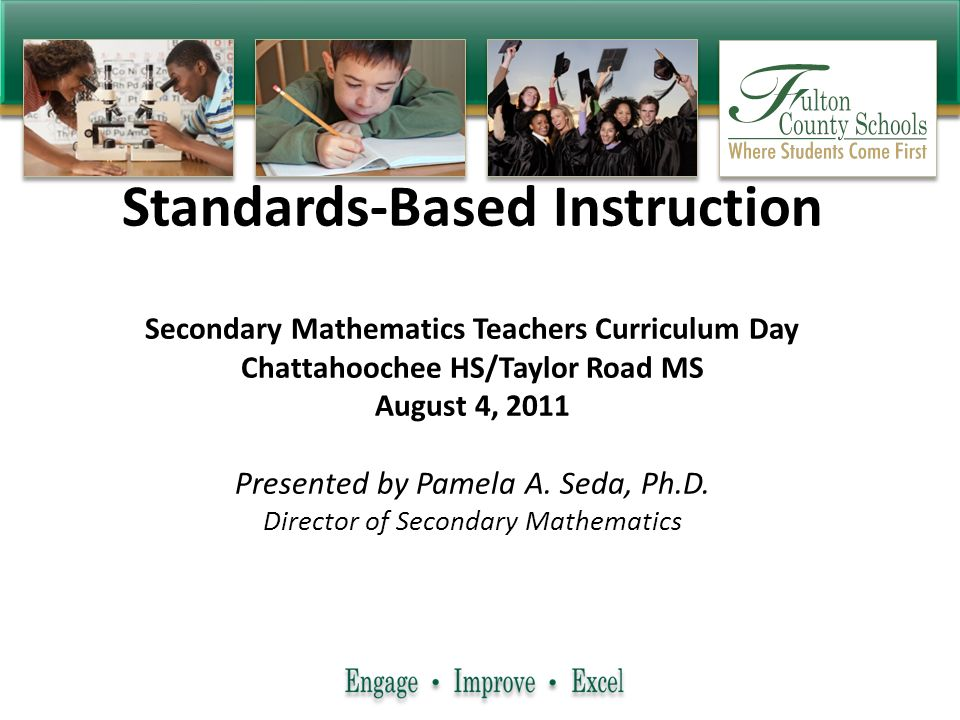 Standards-Based Instruction Secondary Mathematics Teachers Curriculum Day Chattahoochee HS/Taylor Road MS August 4, 2011 Presented by Pamela A. Seda,