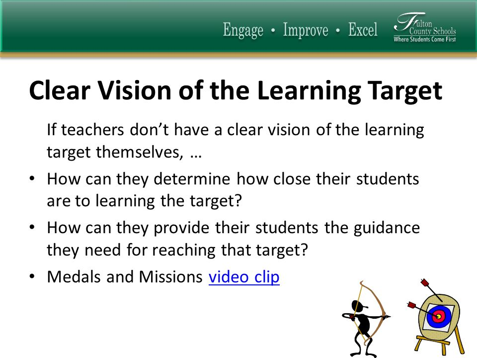 Clear Vision of the Learning Target If teachers dont have a clear vision of the learning target themselves, … How can they determine how close their students are to learning the target.
