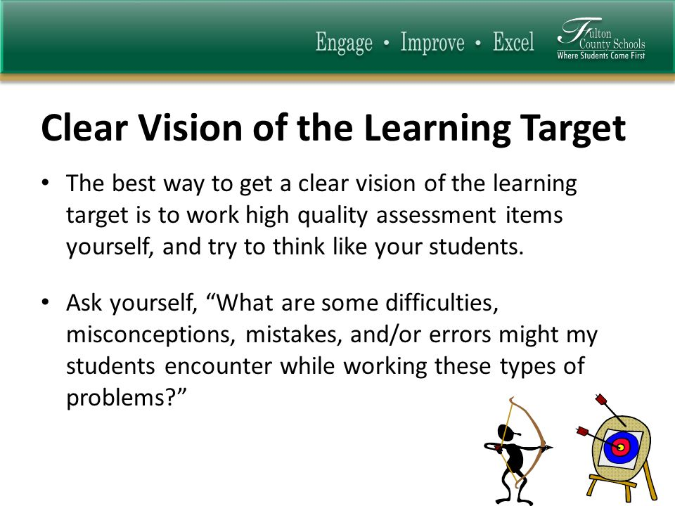 Clear Vision of the Learning Target The best way to get a clear vision of the learning target is to work high quality assessment items yourself, and try to think like your students.