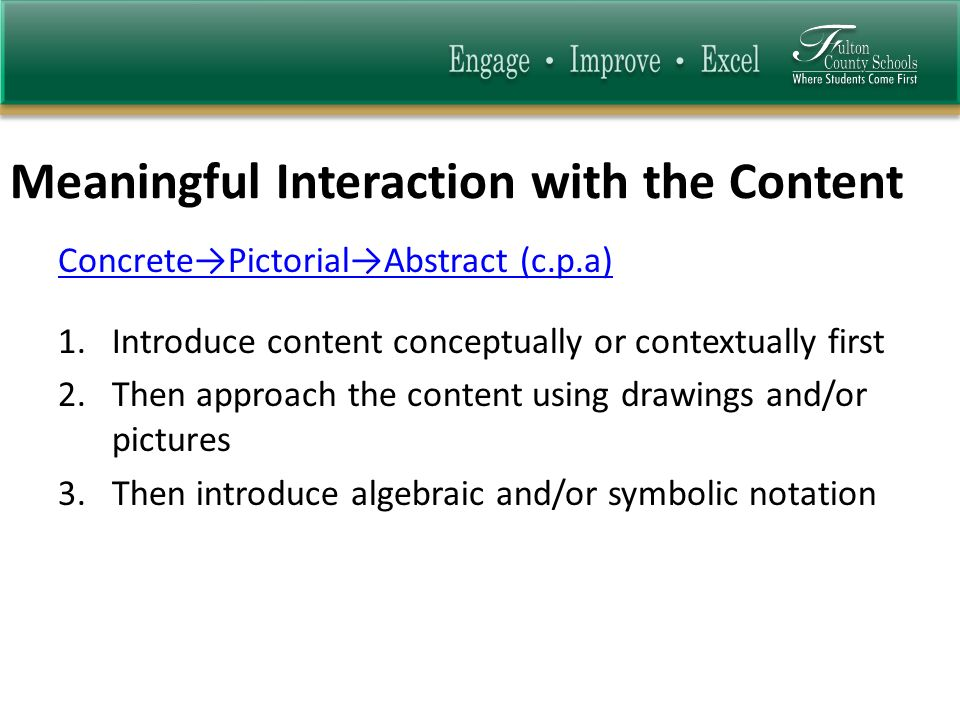 Meaningful Interaction with the Content ConcretePictorialAbstract (c.p.a) 1.Introduce content conceptually or contextually first 2.Then approach the c
