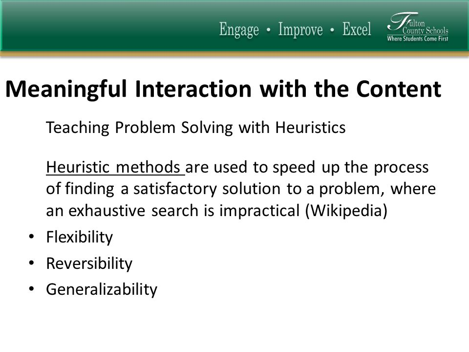 Meaningful Interaction with the Content Teaching Problem Solving with Heuristics Heuristic methods are used to speed up the process of finding a satis