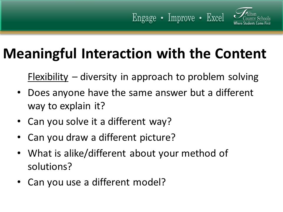 Meaningful Interaction with the Content Flexibility – diversity in approach to problem solving Does anyone have the same answer but a different way to